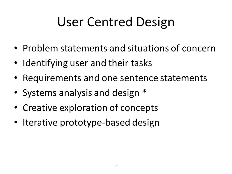 2 User Centred Design Problem statements and situations of concern Identifying user and their tasks Requirements and one sentence statements Systems a