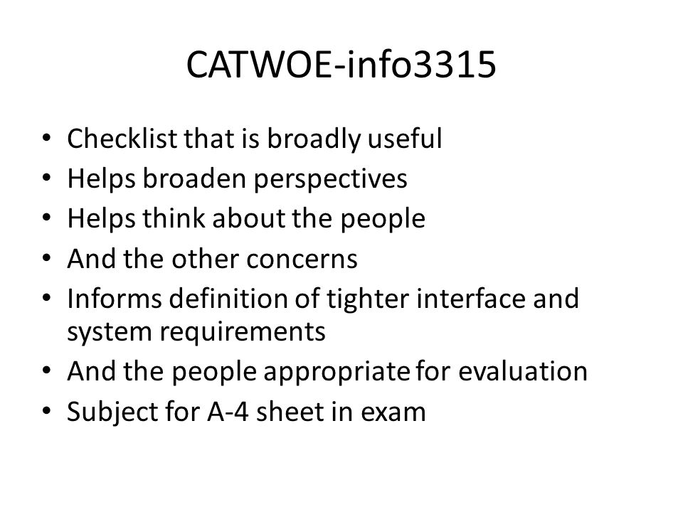 CATWOE-info3315 Checklist that is broadly useful Helps broaden perspectives Helps think about the people And the other concerns Informs definition of tighter interface and system requirements And the people appropriate for evaluation Subject for A-4 sheet in exam