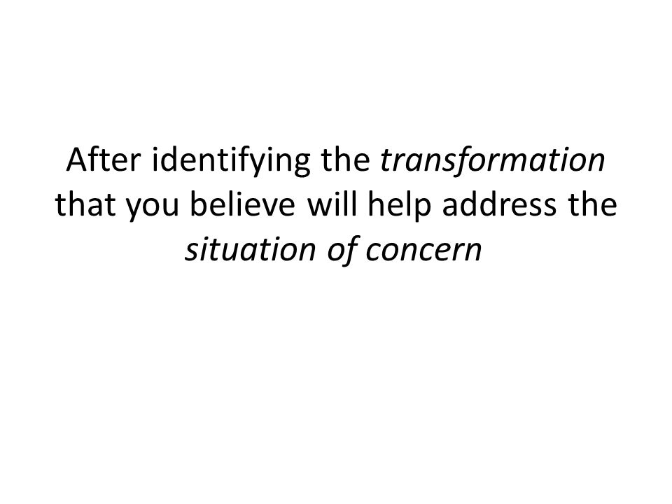 After identifying the transformation that you believe will help address the situation of concern