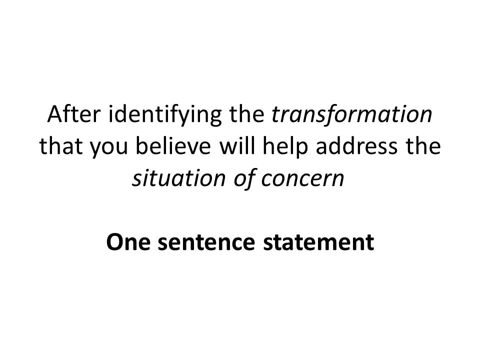 After identifying the transformation that you believe will help address the situation of concern One sentence statement