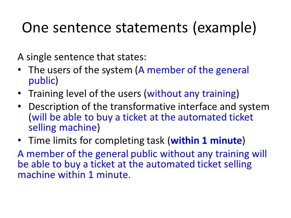 One sentence statements (example) A single sentence that states: The users of the system (A member of the general public) Training level of the users (without any training) Description of the transformative interface and system (will be able to buy a ticket at the automated ticket selling machine) Time limits for completing task (within 1 minute) A member of the general public without any training will be able to buy a ticket at the automated ticket selling machine within 1 minute.