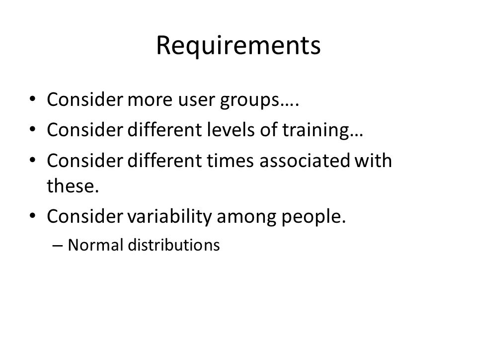 Requirements Consider more user groups…. Consider different levels of training… Consider different times associated with these. Consider variability a