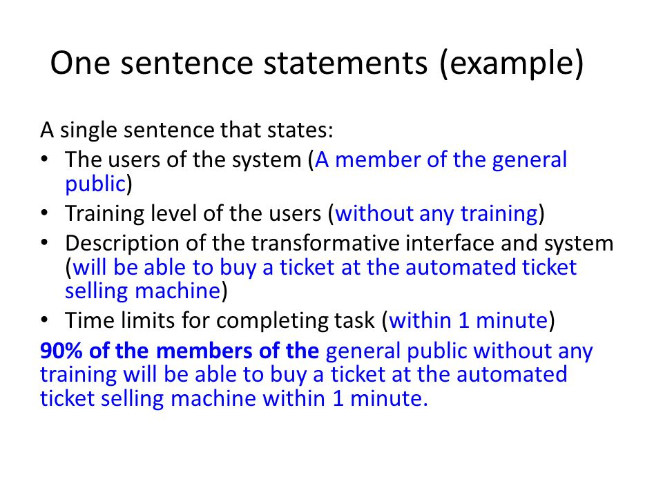 One sentence statements (example) A single sentence that states: The users of the system (A member of the general public) Training level of the users