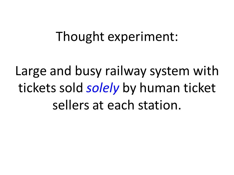 Thought experiment: Large and busy railway system with tickets sold solely by human ticket sellers at each station.