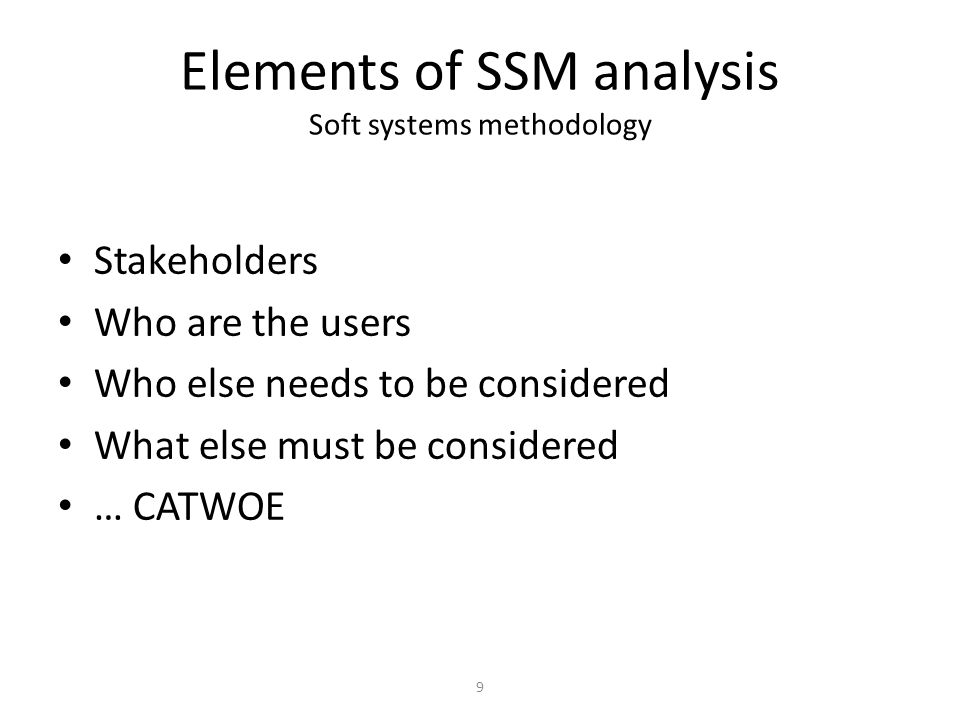 9 Elements of SSM analysis Soft systems methodology Stakeholders Who are the users Who else needs to be considered What else must be considered … CATW