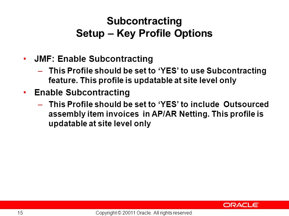 Copyright © 20011 Oracle. All rights reserved. 15 Subcontracting Setup – Key Profile Options JMF: Enable Subcontracting –This Profile should be set to