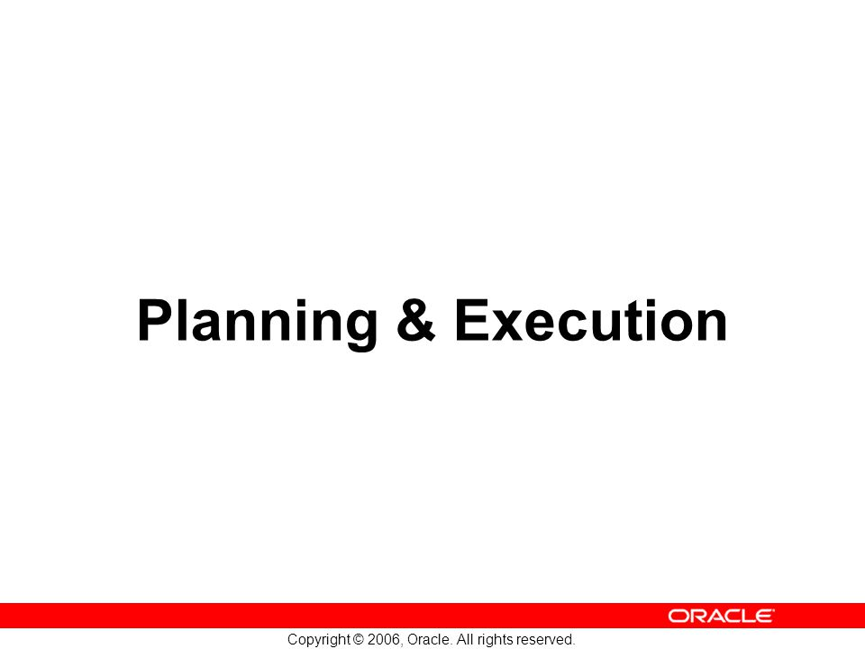 Copyright © 2006, Oracle. All rights reserved. Planning & Execution