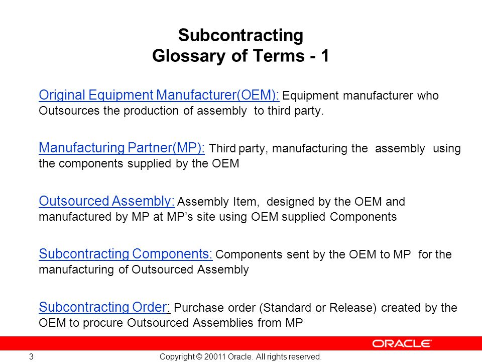 Copyright © 20011 Oracle. All rights reserved. 3 Subcontracting Glossary of Terms - 1 Original Equipment Manufacturer(OEM): Equipment manufacturer who