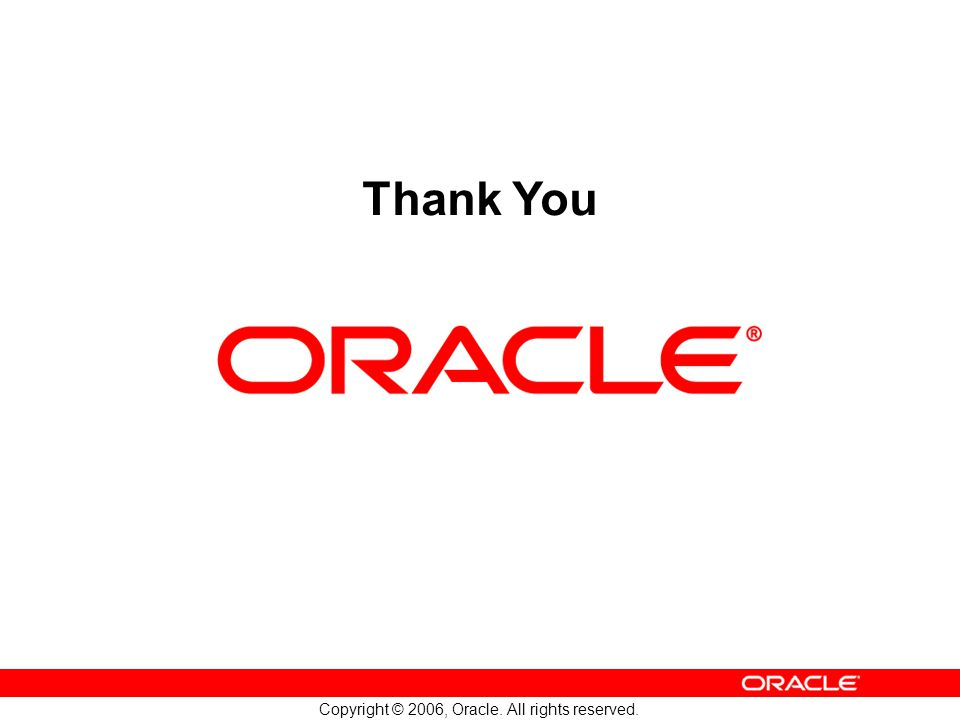 Copyright © 2006, Oracle. All rights reserved. Thank You