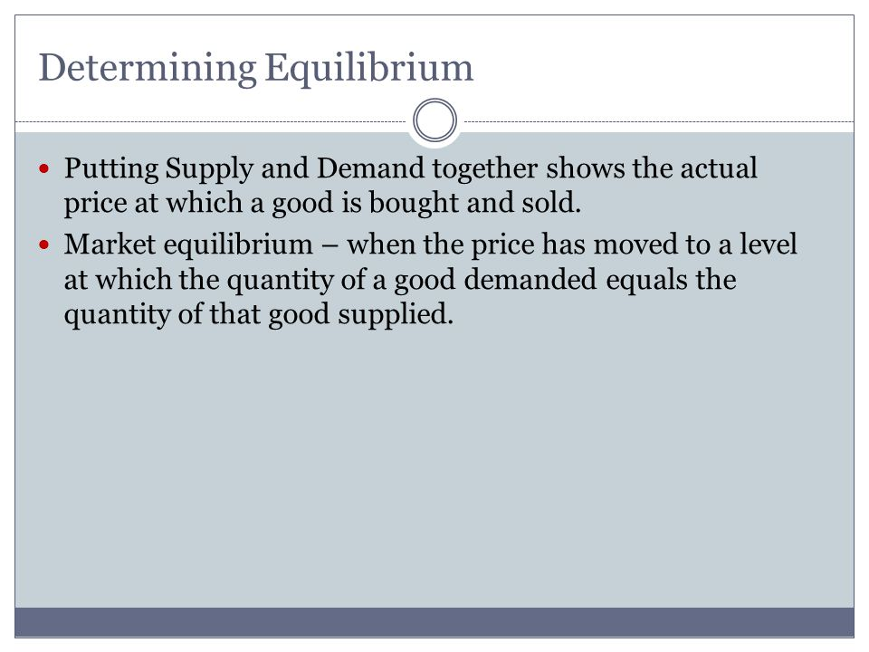 Determining Equilibrium Putting Supply and Demand together shows the actual price at which a good is bought and sold. Market equilibrium – when the pr