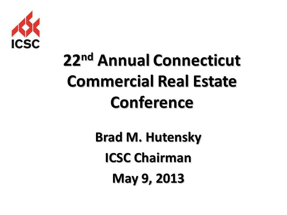 Brad M. Hutensky ICSC Chairman May 9, 2013 22 nd Annual Connecticut Commercial Real Estate Conference