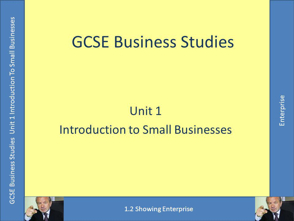 GCSE Business Studies Unit 1 Introduction To Small Businesses Enterprise Objectives and Outcomes Understand the principle of taking a calculated risk Understand the importance of weighing up the risks and the rewards of a new business idea Appreciate that seeing mistakes is part of the process of learning to succeed ALL students will attempt the risk analysis MOST students will complete the risk analysis SOME students will complete the extension exercise GCSE Business Studies Unit 1 Introduction To Small Businesses Enterprise