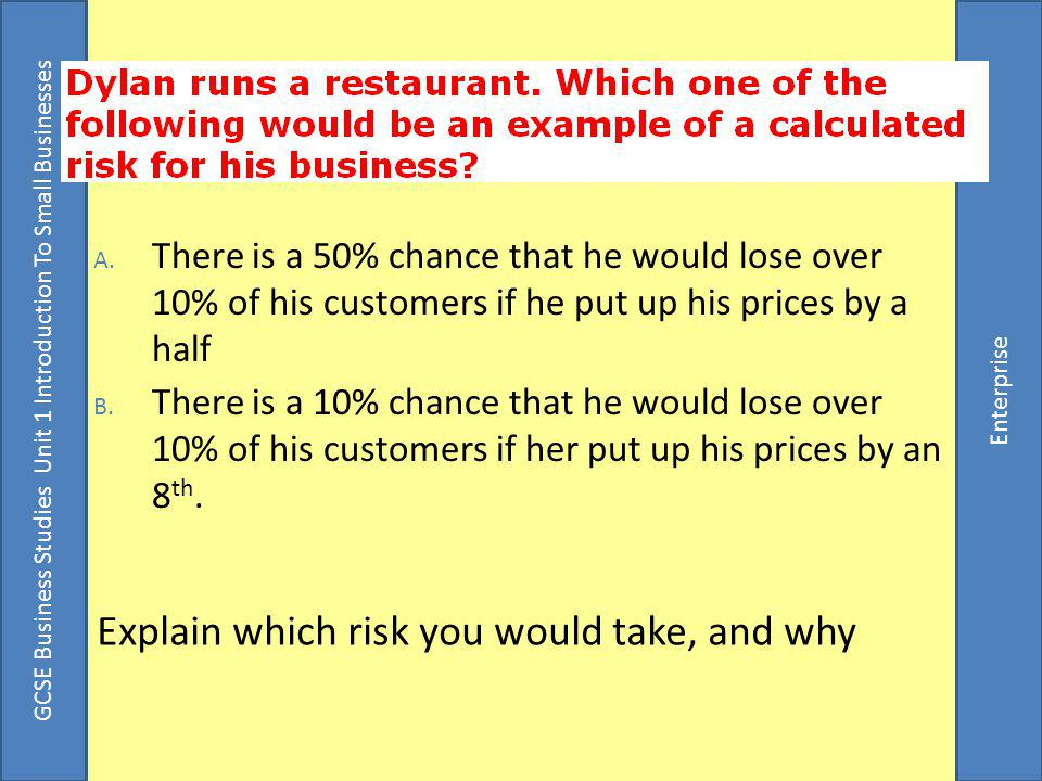 GCSE Business Studies Unit 1 Introduction To Small Businesses Enterprise Explain which risk you would take, and why A.