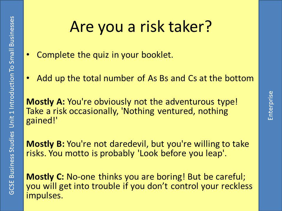 GCSE Business Studies Unit 1 Introduction To Small Businesses Enterprise Taking risks is all about weighing up the potential rewards against the potential risk Complete the table in your booklet.