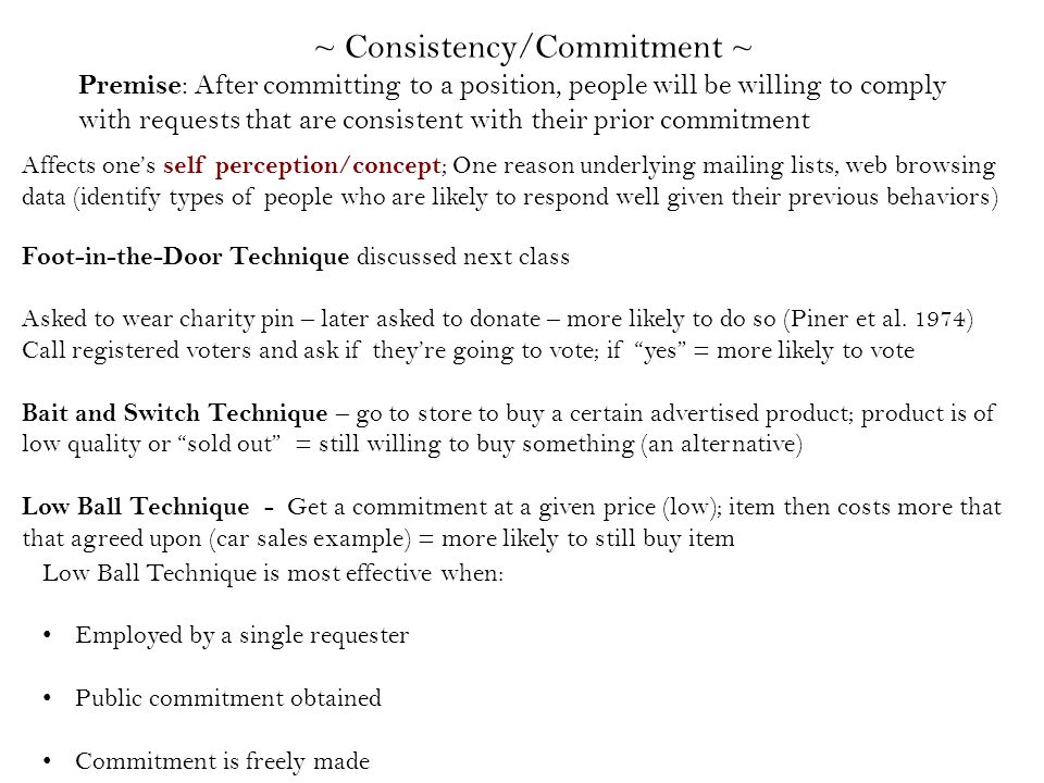 ~ Consistency/Commitment ~ Premise : After committing to a position, people will be willing to comply with requests that are consistent with their prior commitment Foot-in-the-Door Technique discussed next class Asked to wear charity pin – later asked to donate – more likely to do so (Piner et al.