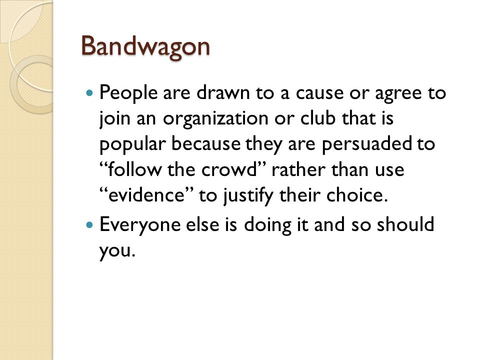 Bandwagon People are drawn to a cause or agree to join an organization or club that is popular because they are persuaded to follow the crowd rather t