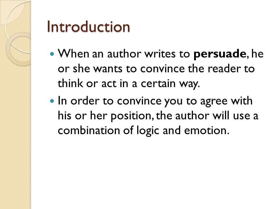 Introduction When an author writes to persuade, he or she wants to convince the reader to think or act in a certain way. In order to convince you to a