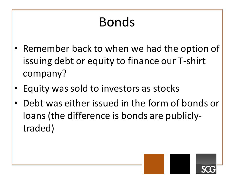Bonds Remember back to when we had the option of issuing debt or equity to finance our T-shirt company? Equity was sold to investors as stocks Debt wa