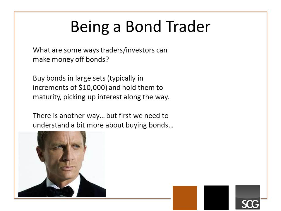 Being a Bond Trader What are some ways traders/investors can make money off bonds? Buy bonds in large sets (typically in increments of $10,000) and ho