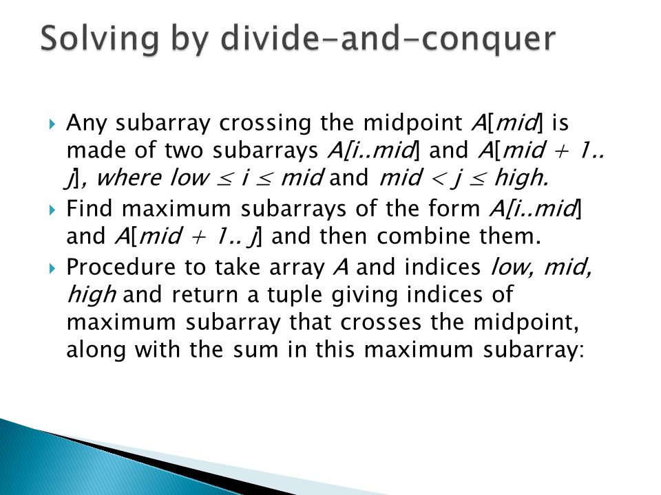 Any subarray crossing the midpoint A[mid] is made of two subarrays A[i..mid] and A[mid + 1..