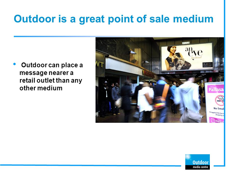 Outdoor is a great point of sale medium Outdoor can place a message nearer a retail outlet than any other medium