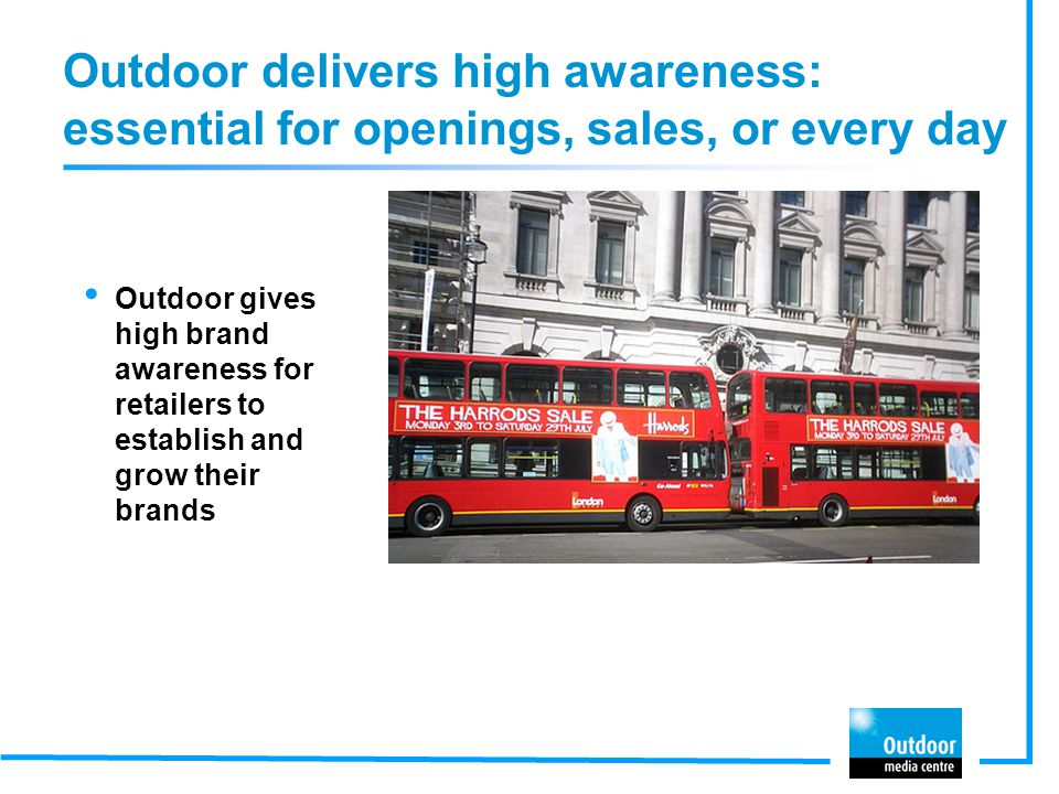 Outdoor delivers high awareness: essential for openings, sales, or every day Outdoor gives high brand awareness for retailers to establish and grow th