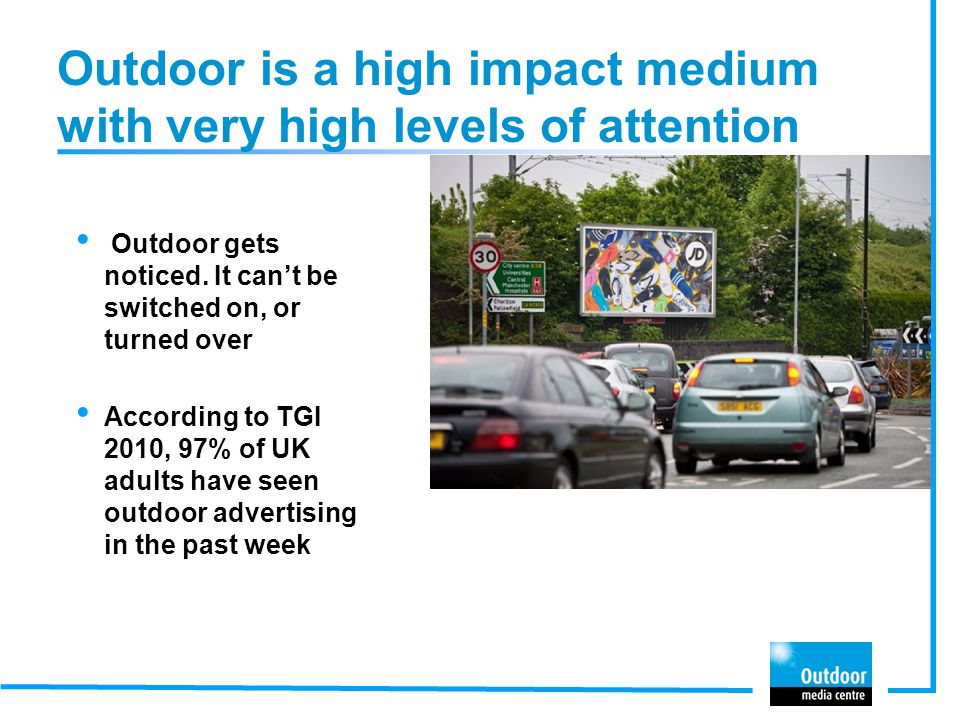 Outdoor is a high impact medium with very high levels of attention Outdoor gets noticed. It cant be switched on, or turned over According to TGI 2010,