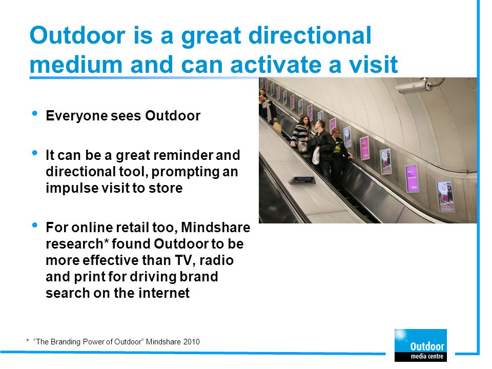 Outdoor is a great directional medium and can activate a visit Everyone sees Outdoor It can be a great reminder and directional tool, prompting an imp