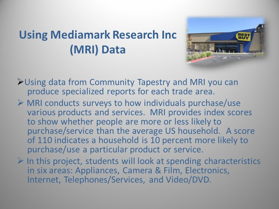 Using Mediamark Research Inc (MRI) Data Using data from Community Tapestry and MRI you can produce specialized reports for each trade area.
