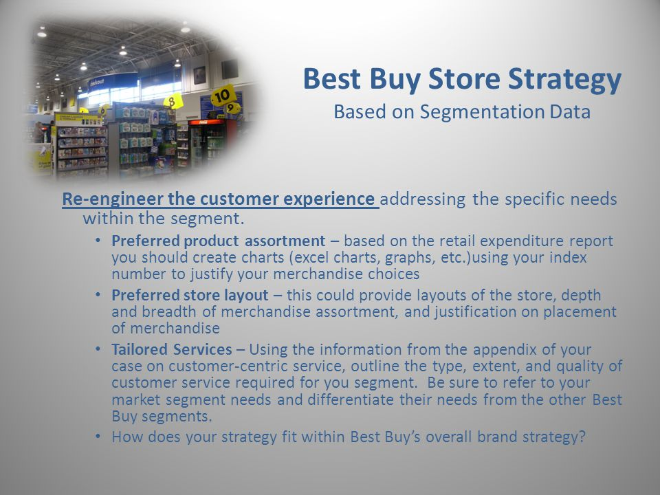 Best Buy Store Strategy Based on Segmentation Data Re-engineer the customer experience addressing the specific needs within the segment.