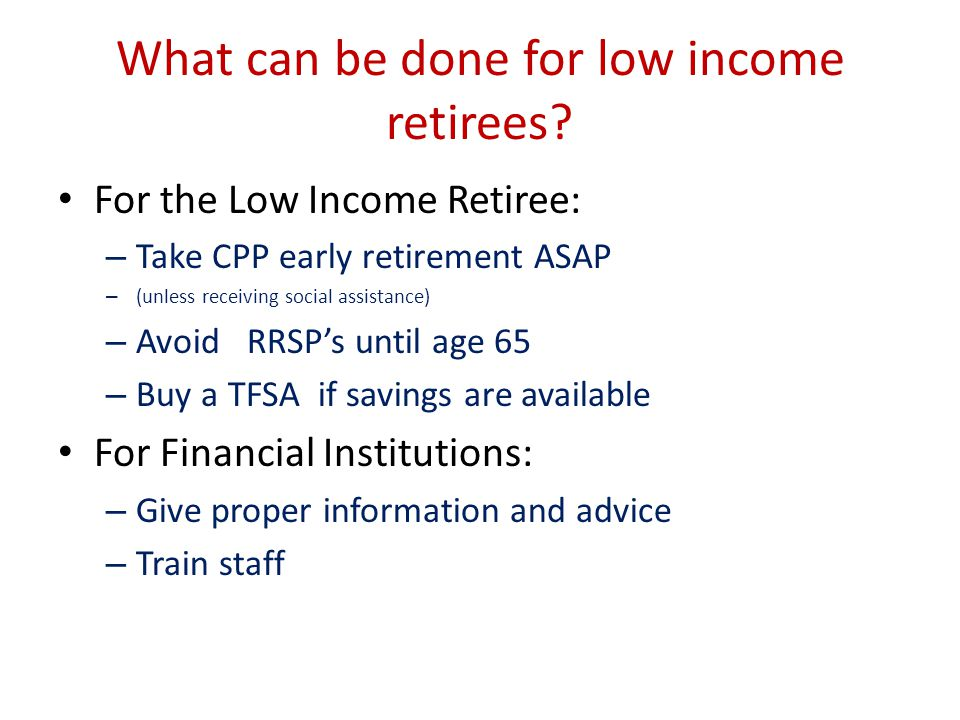What can be done for low income retirees? For the Low Income Retiree: – Take CPP early retirement ASAP – (unless receiving social assistance) – Avoid