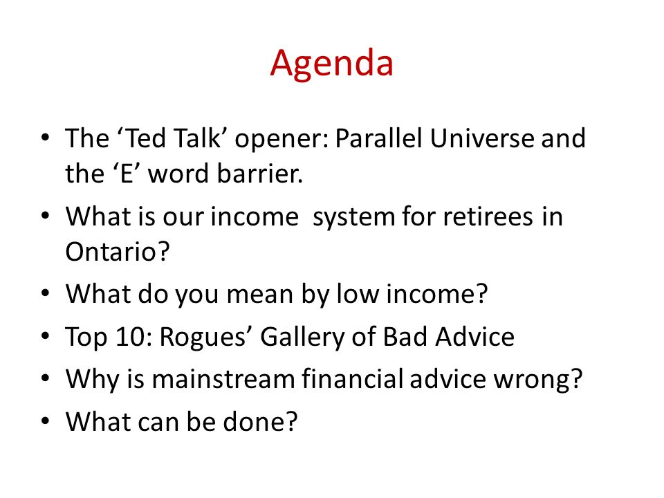 Agenda The Ted Talk opener: Parallel Universe and the E word barrier. What is our income system for retirees in Ontario? What do you mean by low incom