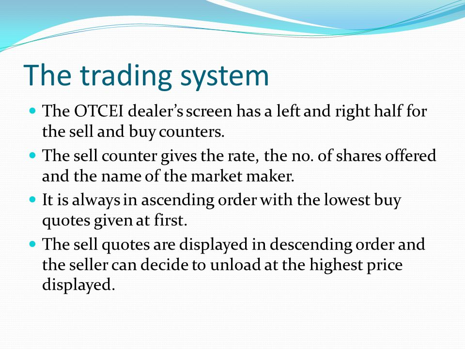 The trading system The OTCEI dealers screen has a left and right half for the sell and buy counters. The sell counter gives the rate, the no. of share