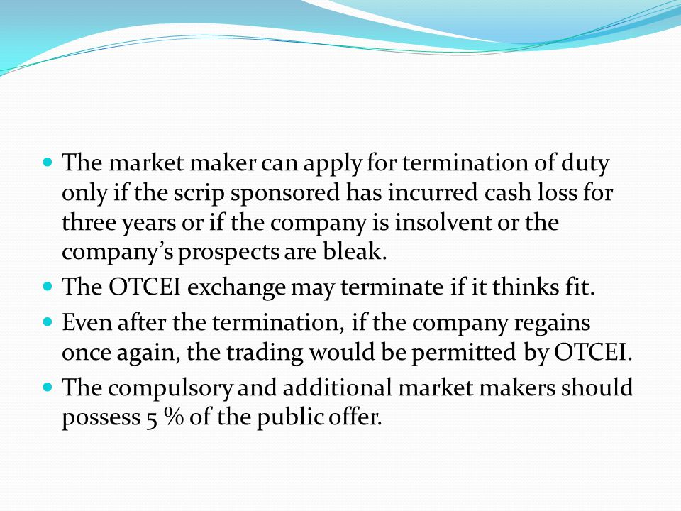 The market maker can apply for termination of duty only if the scrip sponsored has incurred cash loss for three years or if the company is insolvent o