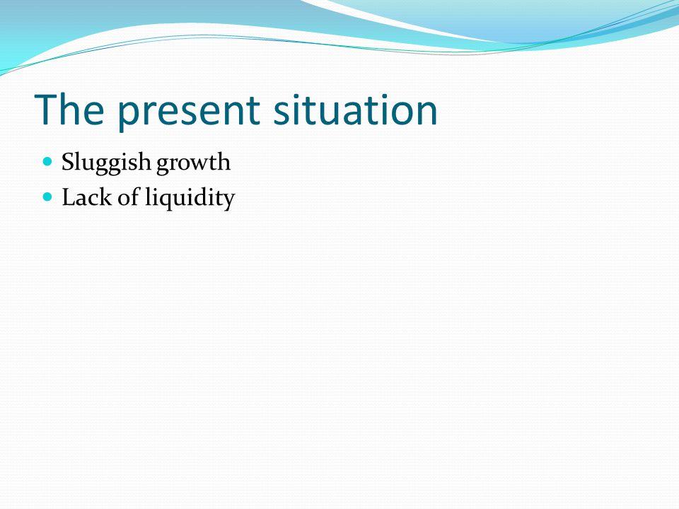 The present situation Sluggish growth Lack of liquidity