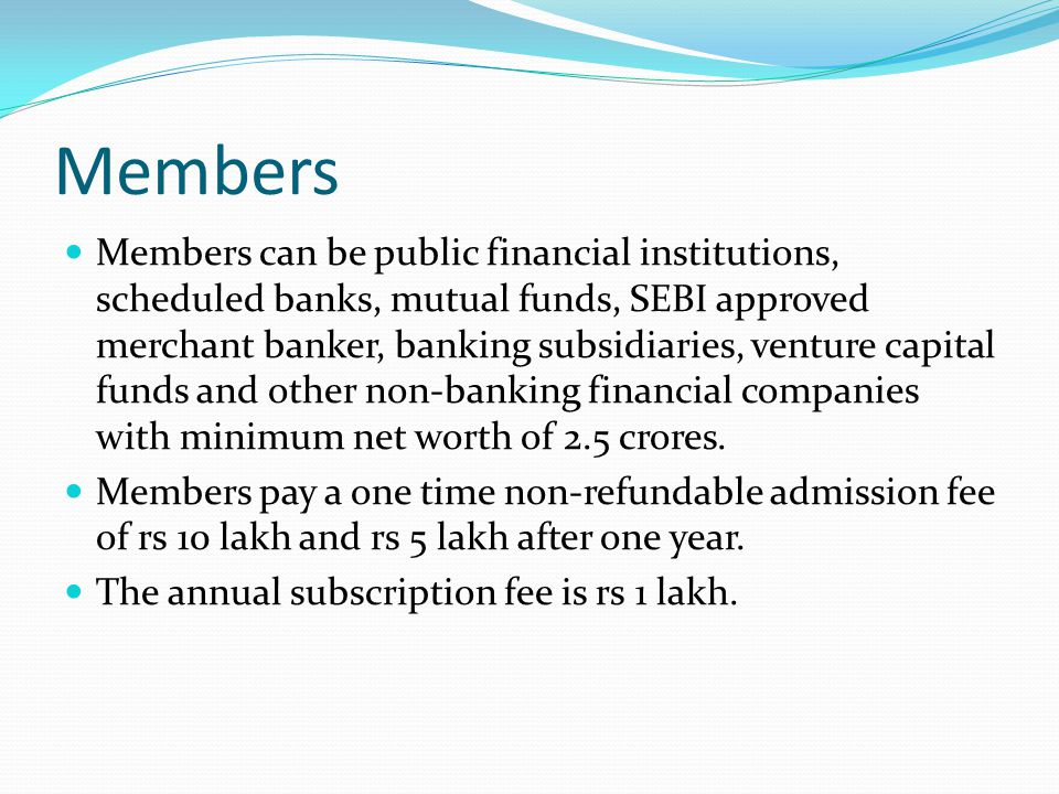 Members Members can be public financial institutions, scheduled banks, mutual funds, SEBI approved merchant banker, banking subsidiaries, venture capi