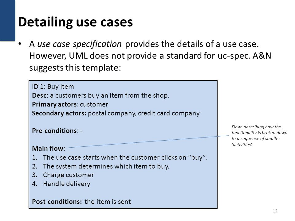 Detailing use cases A use case specification provides the details of a use case. However, UML does not provide a standard for uc-spec. A&N suggests th