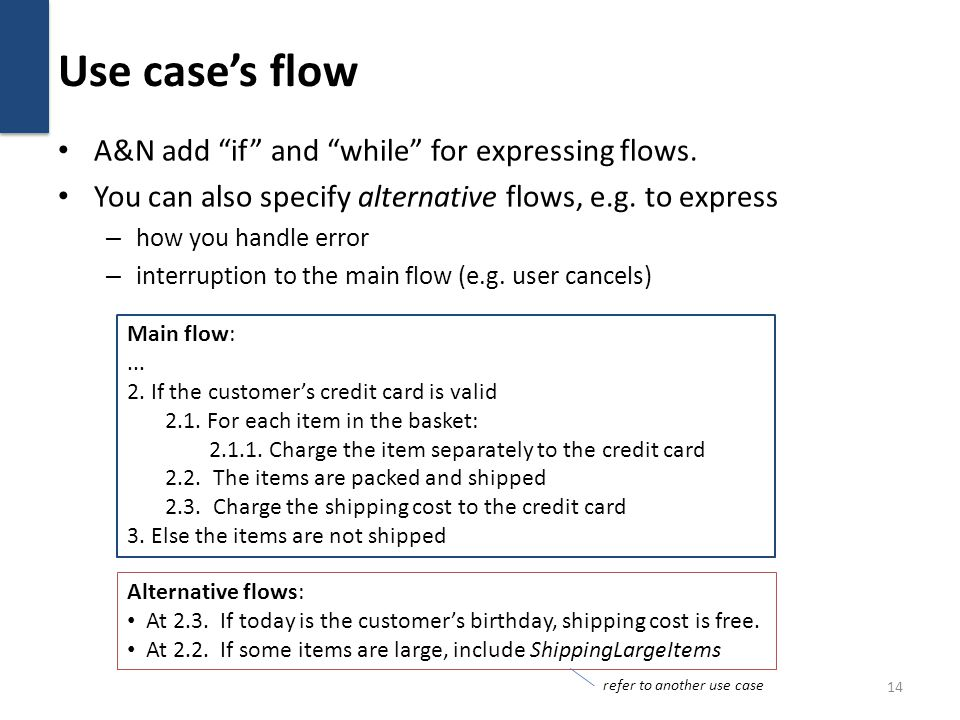 Use cases flow A&N add if and while for expressing flows. You can also specify alternative flows, e.g. to express – how you handle error – interruptio