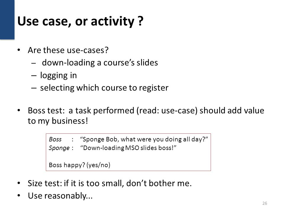 Use case, or activity ? Are these use-cases? – down-loading a courses slides – logging in – selecting which course to register Boss test: a task perfo