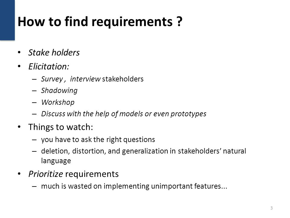 How to find requirements ? Stake holders Elicitation: – Survey, interview stakeholders – Shadowing – Workshop – Discuss with the help of models or eve