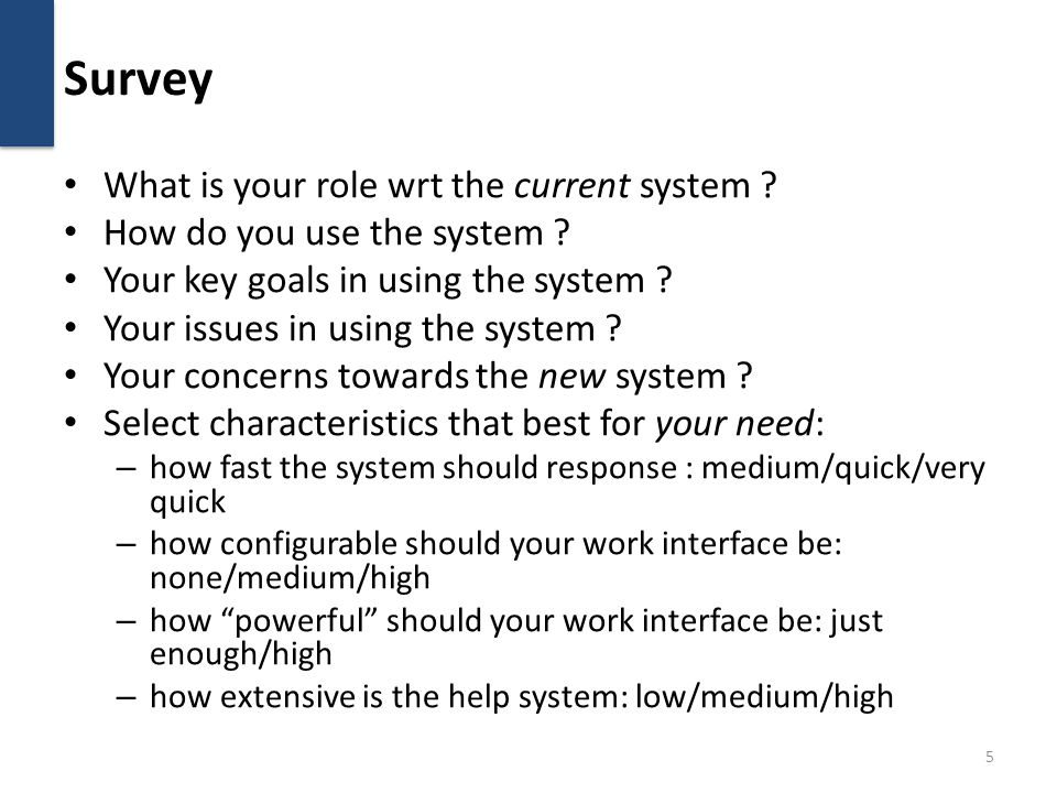 Survey What is your role wrt the current system ? How do you use the system ? Your key goals in using the system ? Your issues in using the system ? Y