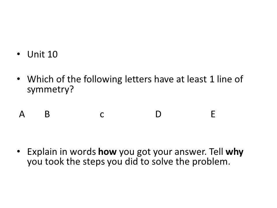 Unit 10 Which of the following letters have at least 1 line of symmetry? ABcDE Explain in words how you got your answer. Tell why you took the steps y