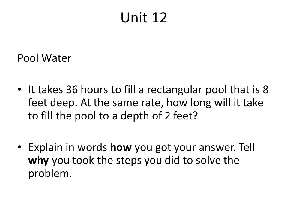 Unit 12 Pool Water It takes 36 hours to fill a rectangular pool that is 8 feet deep. At the same rate, how long will it take to fill the pool to a dep