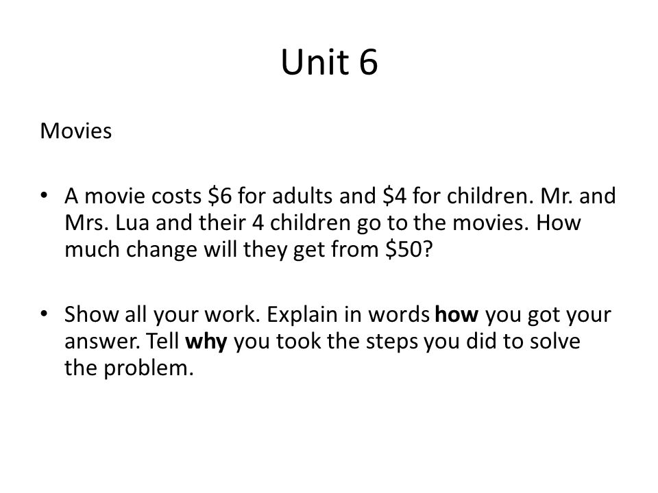 Unit 6 Movies A movie costs $6 for adults and $4 for children. Mr. and Mrs. Lua and their 4 children go to the movies. How much change will they get f