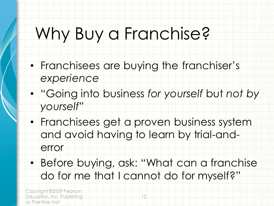 Copyright ©2009 Pearson Education, Inc.Publishing as Prentice Hall 12 Why Buy a Franchise.