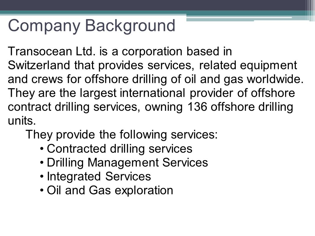 Company Background Transocean Ltd. is a corporation based in Switzerland that provides services, related equipment and crews for offshore drilling of