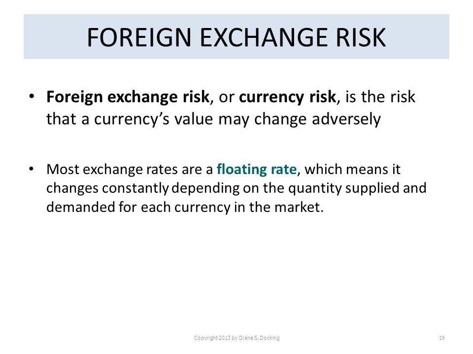 FOREIGN EXCHANGE RISK Foreign exchange risk, or currency risk, is the risk that a currencys value may change adversely Most exchange rates are a floating rate, which means it changes constantly depending on the quantity supplied and demanded for each currency in the market.