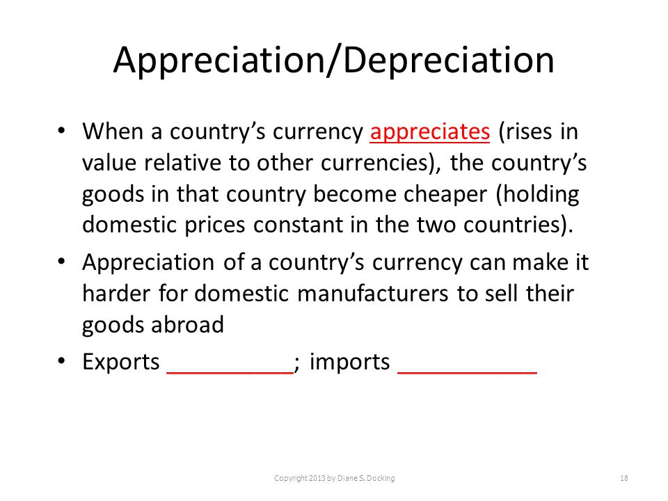 Appreciation/Depreciation When a countrys currency appreciates (rises in value relative to other currencies), the countrys goods in that country become cheaper (holding domestic prices constant in the two countries).
