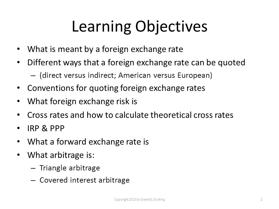 Learning Objectives What is meant by a foreign exchange rate Different ways that a foreign exchange rate can be quoted – (direct versus indirect; American versus European) Conventions for quoting foreign exchange rates What foreign exchange risk is Cross rates and how to calculate theoretical cross rates IRP & PPP What a forward exchange rate is What arbitrage is: – Triangle arbitrage – Covered interest arbitrage Copyright 2013 by Diane S.