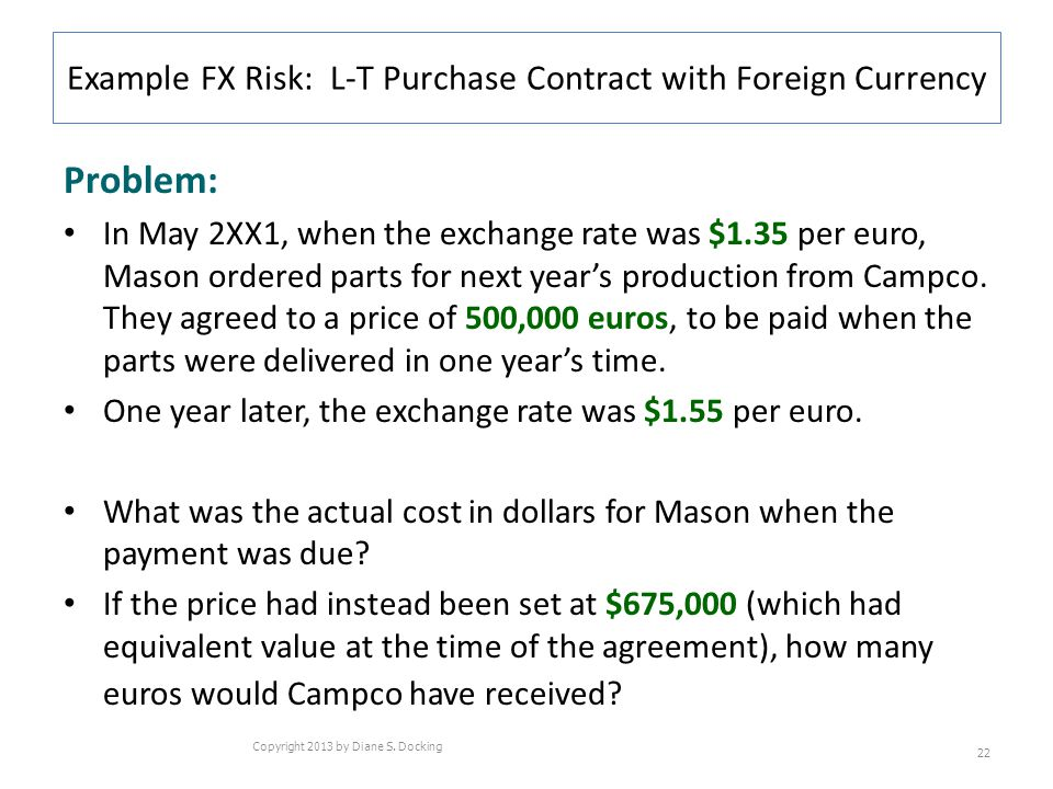 Example FX Risk: L-T Purchase Contract with Foreign Currency Problem: In May 2XX1, when the exchange rate was $1.35 per euro, Mason ordered parts for next years production from Campco.